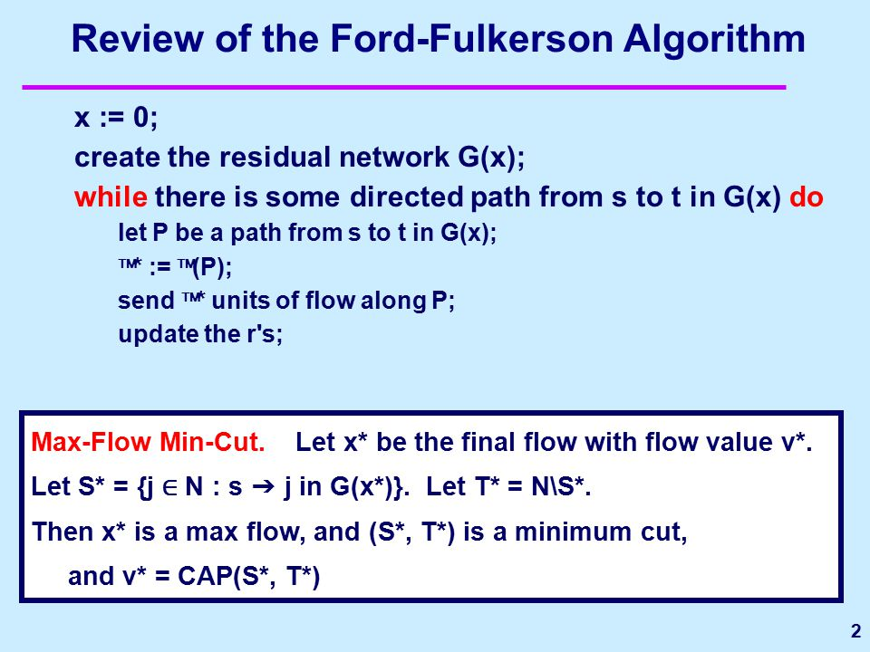 2 Review of the Ford-Fulkerson Algorithm x := 0; create the residual network G(x); while there is some directed path from s to t in G(x) do let P be a