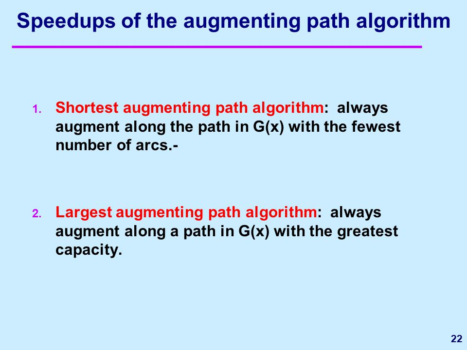 Speedups of the augmenting path algorithm 1. Shortest augmenting path algorithm: always augment along the path in G(x) with the fewest number of arcs.