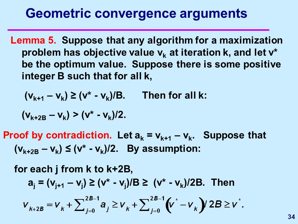 Geometric convergence arguments Lemma 5. Suppose that any algorithm for a maximization problem has objective value v k at iteration k, and let v* be t