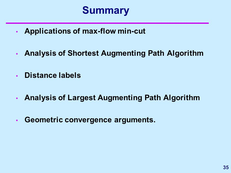Summary Applications of max-flow min-cut Analysis of Shortest Augmenting Path Algorithm Distance labels Analysis of Largest Augmenting Path Algorithm