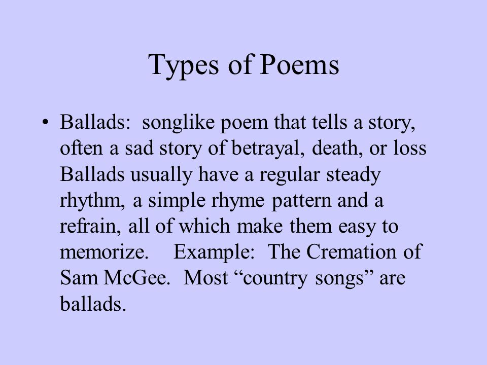 Types of Poems Ballads: songlike poem that tells a story, often a sad story of betrayal, death, or loss Ballads usually have a regular steady rhythm,