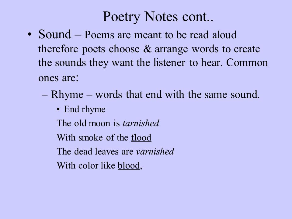 Poetry Notes cont.. Sound – Poems are meant to be read aloud therefore poets choose & arrange words to create the sounds they want the listener to hea