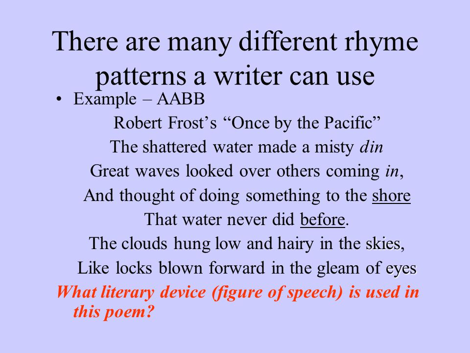 "There are many different rhyme patterns a writer can use Example – AABB Robert Frost's ""Once by the Pacific"" The shattered water made a misty din Grea"