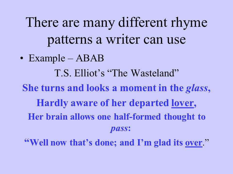 "There are many different rhyme patterns a writer can use Example – ABAB T.S. Elliot's ""The Wasteland"" She turns and looks a moment in the glass, Hardl"