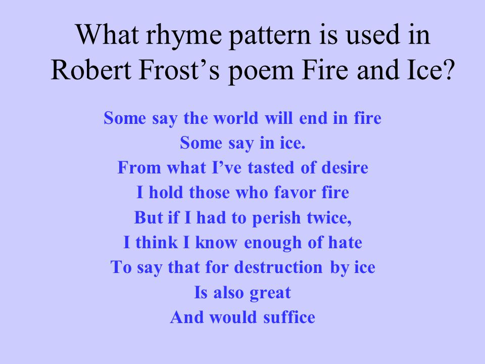 What rhyme pattern is used in Robert Frost's poem Fire and Ice? Some say the world will end in fire Some say in ice. From what I've tasted of desire I