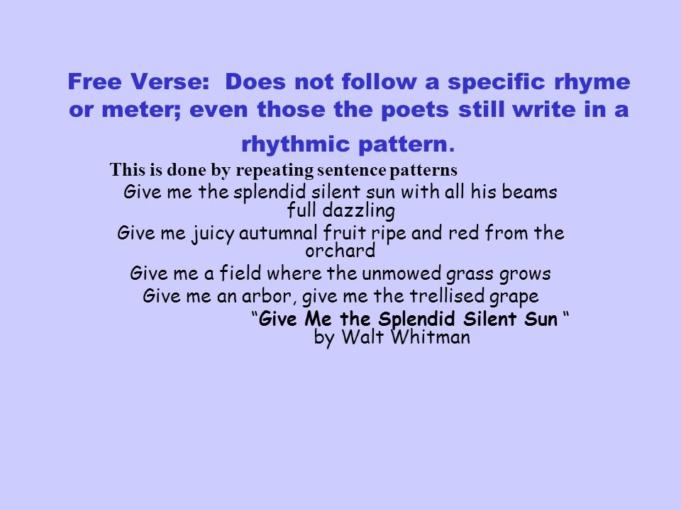 Free Verse: Does not follow a specific rhyme or meter; even those the poets still write in a rhythmic pattern. This is done by repeating sentence patt