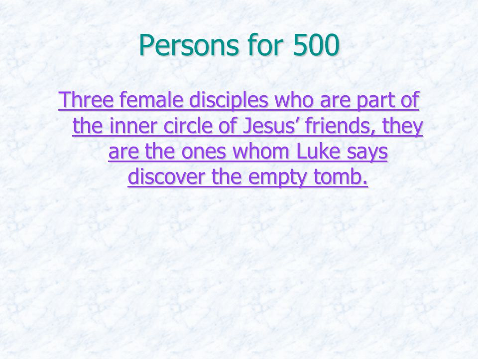 Persons for 500 Three female disciples who are part of the inner circle of Jesus' friends, they are the ones whom Luke says discover the empty tomb.