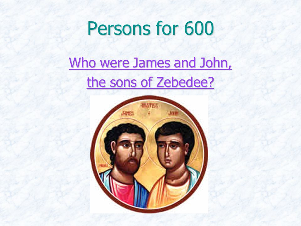 Persons for 600 Who were James and John, Who were James and John, the sons of Zebedee.