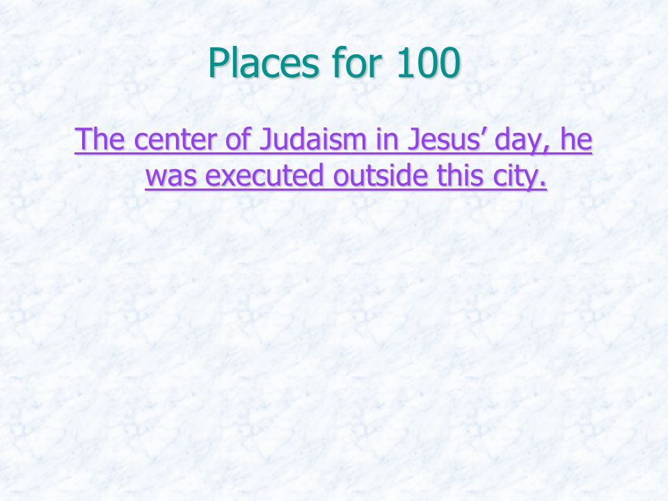 Places for 100 The center of Judaism in Jesus' day, he was executed outside this city. The center of Judaism in Jesus' day, he was executed outside th