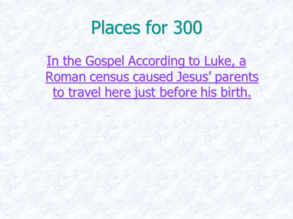 Places for 300 In the Gospel According to Luke, a Roman census caused Jesus' parents to travel here just before his birth. In the Gospel According to