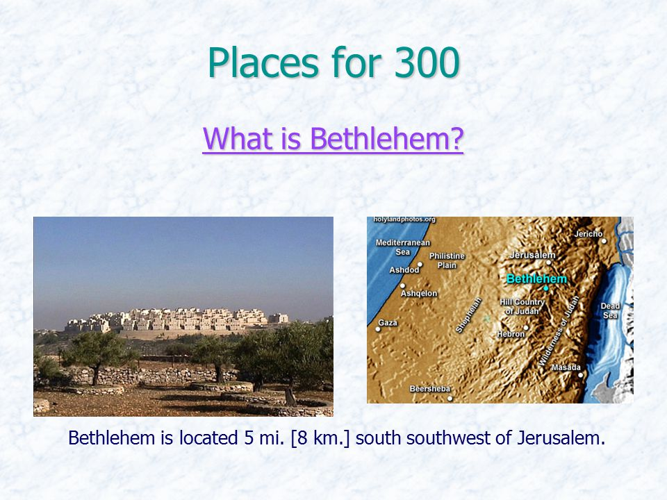 Places for 300 What is Bethlehem? What is Bethlehem? Bethlehem is located 5 mi. [8 km.] south southwest of Jerusalem.