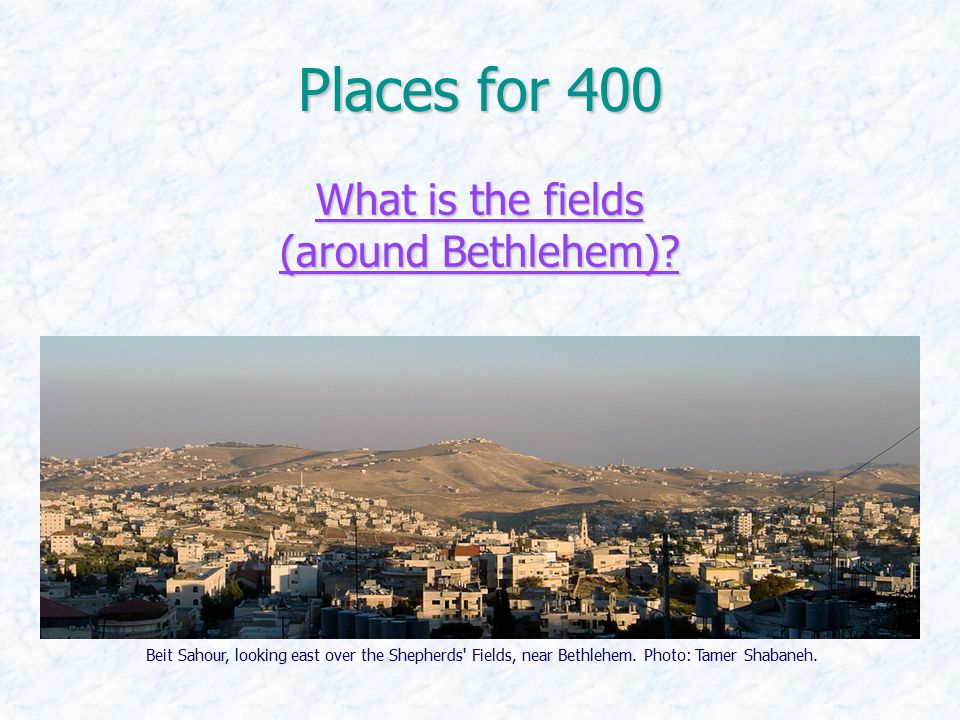 Places for 400 What is the fields (around Bethlehem)? What is the fields (around Bethlehem)? Beit Sahour, looking east over the Shepherds' Fields, nea