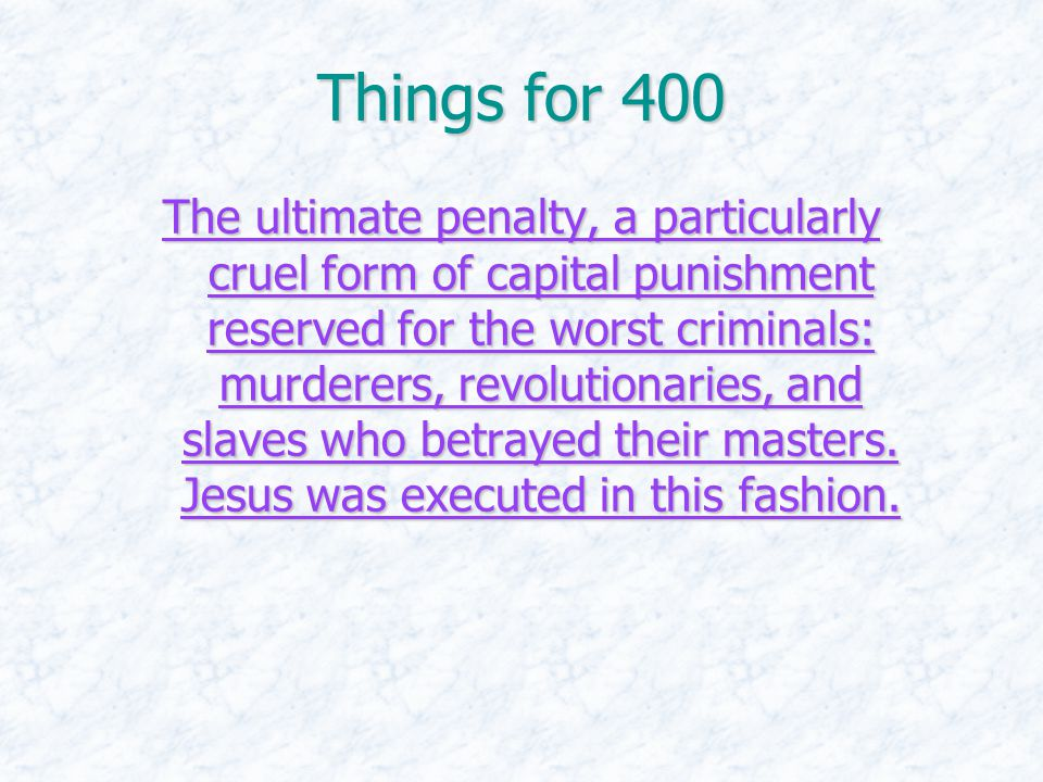 Things for 400 The ultimate penalty, a particularly cruel form of capital punishment reserved for the worst criminals: murderers, revolutionaries, and