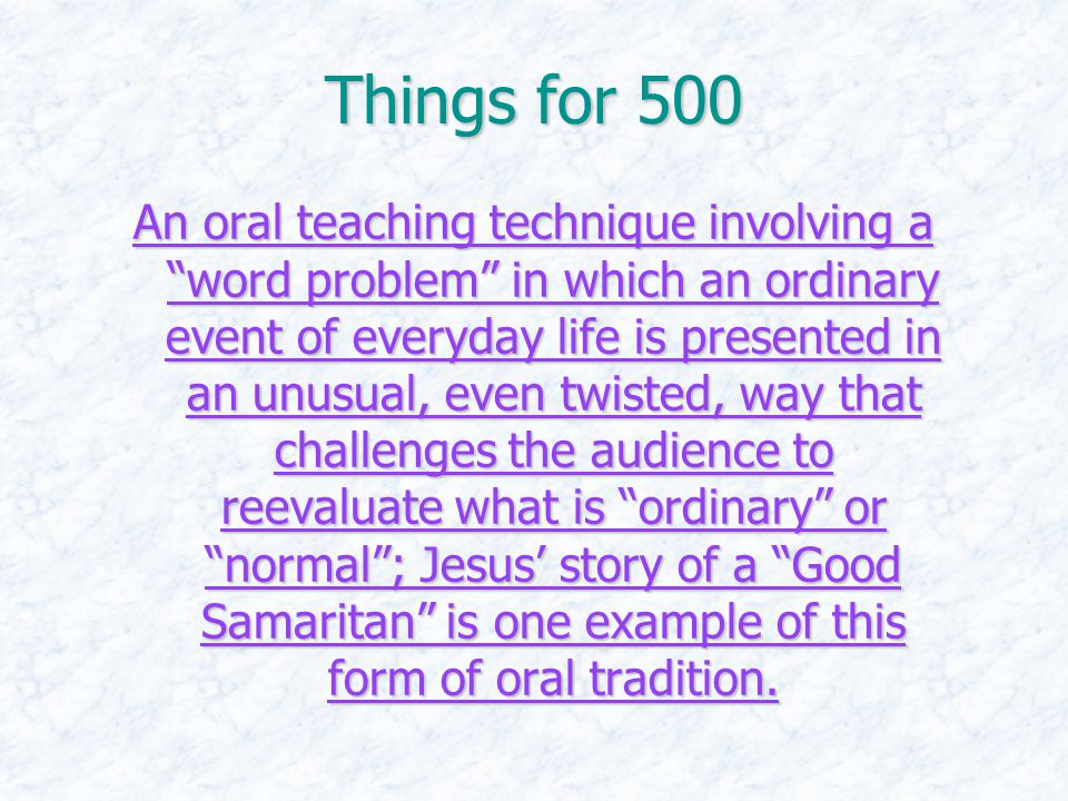 Things for 500 An oral teaching technique involving a word problem in which an ordinary event of everyday life is presented in an unusual, even twisted, way that challenges the audience to reevaluate what is ordinary or normal ; Jesus' story of a Good Samaritan is one example of this form of oral tradition.