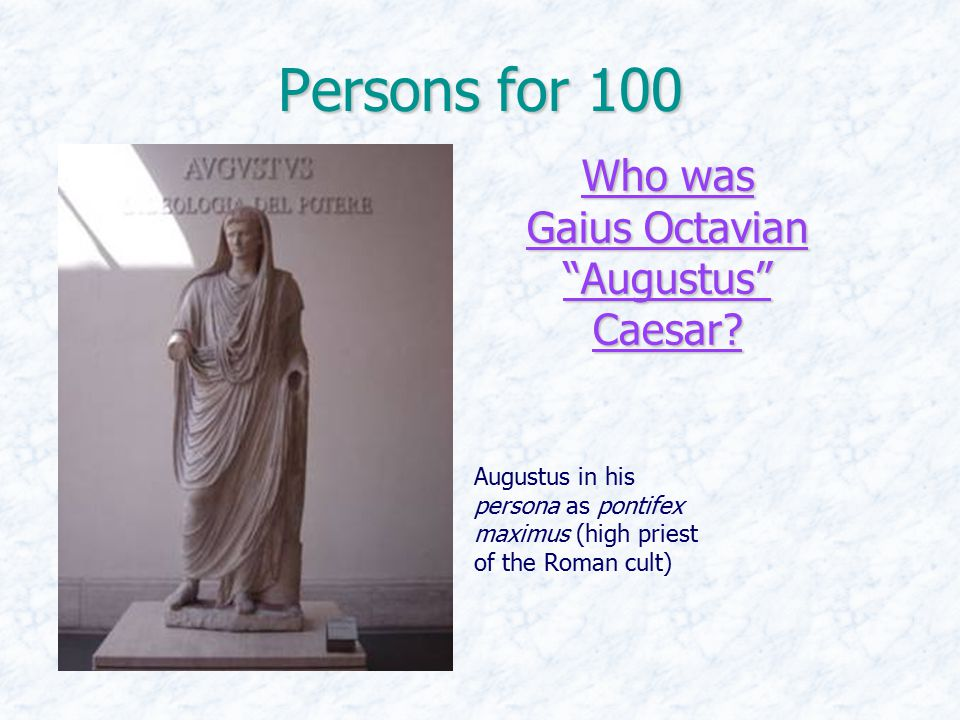 Persons for 100 Who was Gaius Octavian Augustus Caesar.