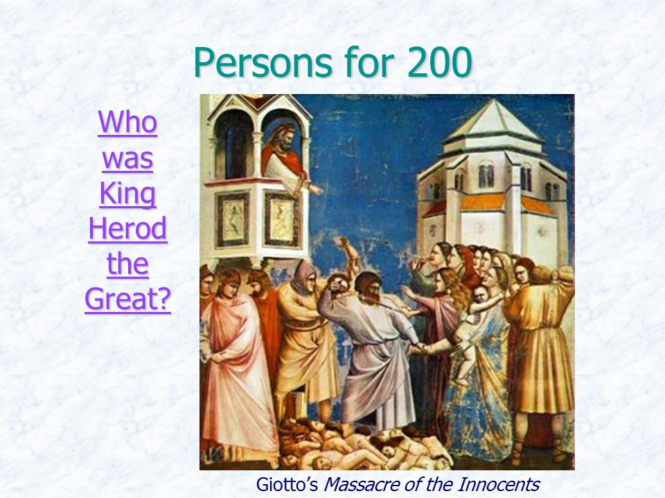 Persons for 200 Who was King Herod the Great? Who was King Herod the Great? Giotto's Massacre of the Innocents