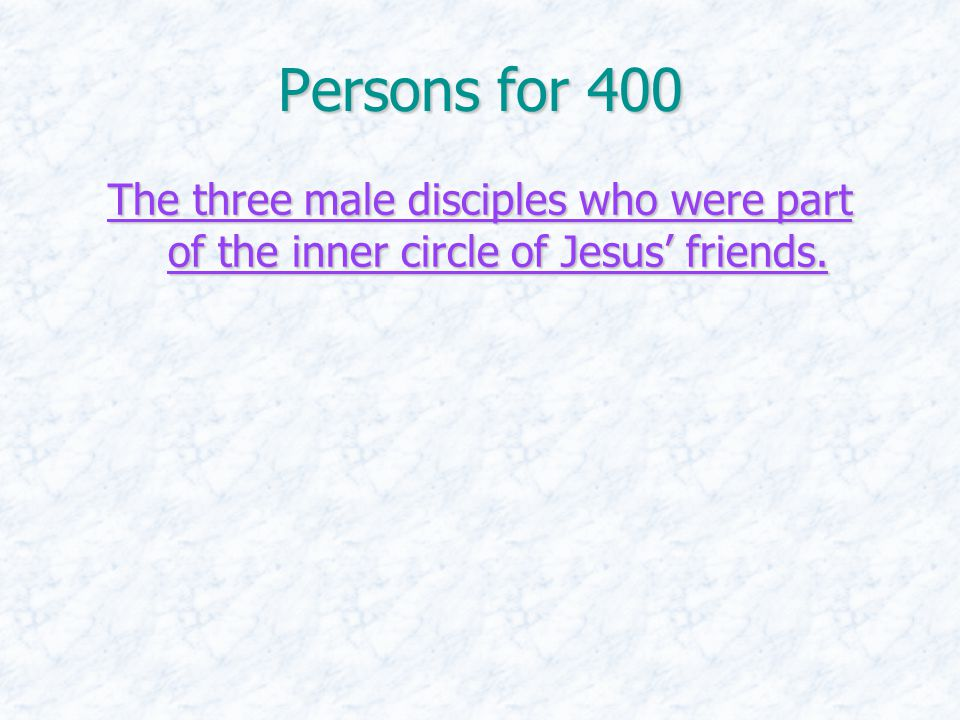 Persons for 400 The three male disciples who were part of the inner circle of Jesus' friends. The three male disciples who were part of the inner circ
