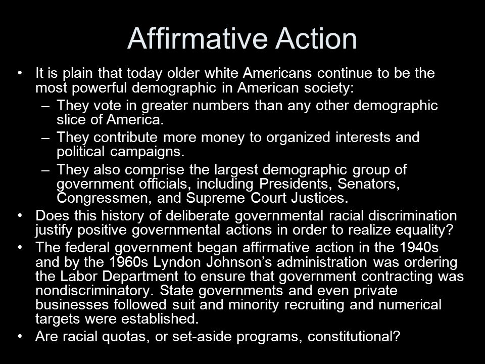 Affirmative Action It is plain that today older white Americans continue to be the most powerful demographic in American society: –They vote in greate