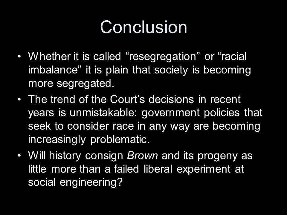 """Conclusion Whether it is called """"resegregation"""" or """"racial imbalance"""" it is plain that society is becoming more segregated. The trend of the Court's d"""
