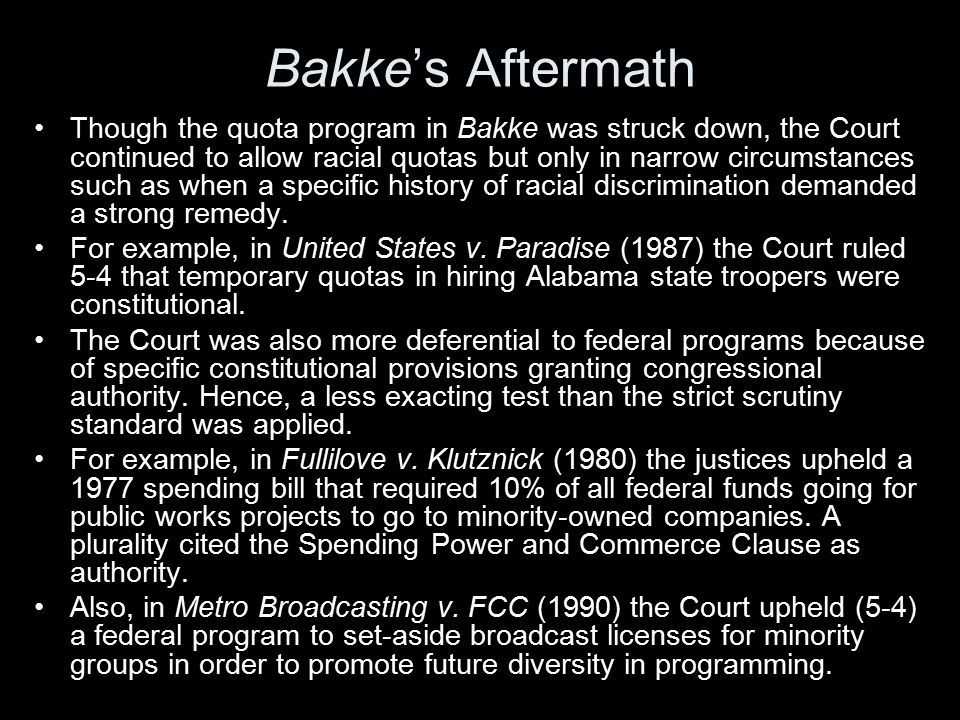 Bakke's Aftermath Though the quota program in Bakke was struck down, the Court continued to allow racial quotas but only in narrow circumstances such as when a specific history of racial discrimination demanded a strong remedy.