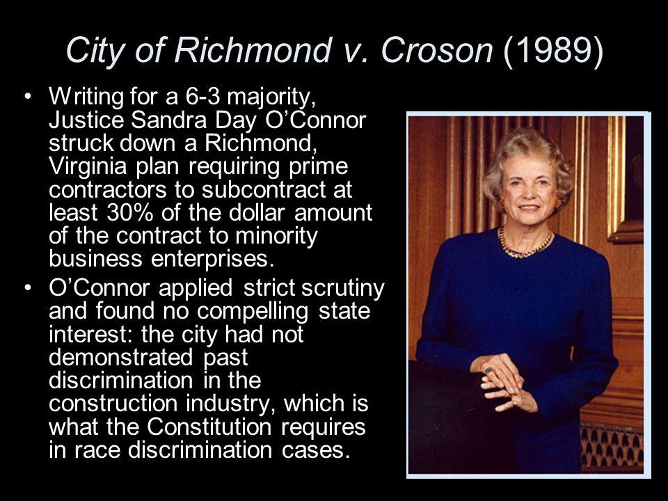 City of Richmond v. Croson (1989) Writing for a 6-3 majority, Justice Sandra Day O'Connor struck down a Richmond, Virginia plan requiring prime contra