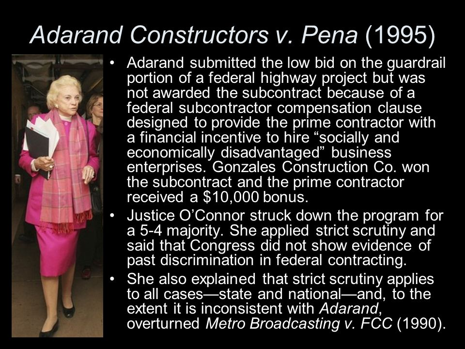 Adarand Constructors v. Pena (1995) Adarand submitted the low bid on the guardrail portion of a federal highway project but was not awarded the subcon