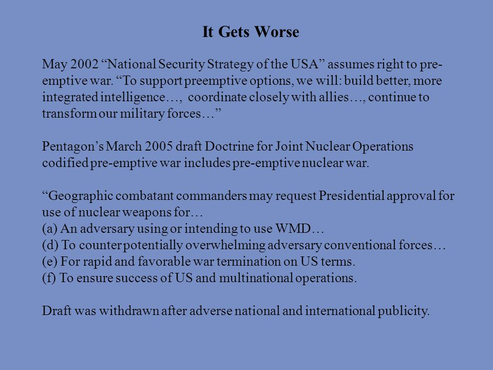 It Gets Worse May 2002 National Security Strategy of the USA assumes right to pre- emptive war.