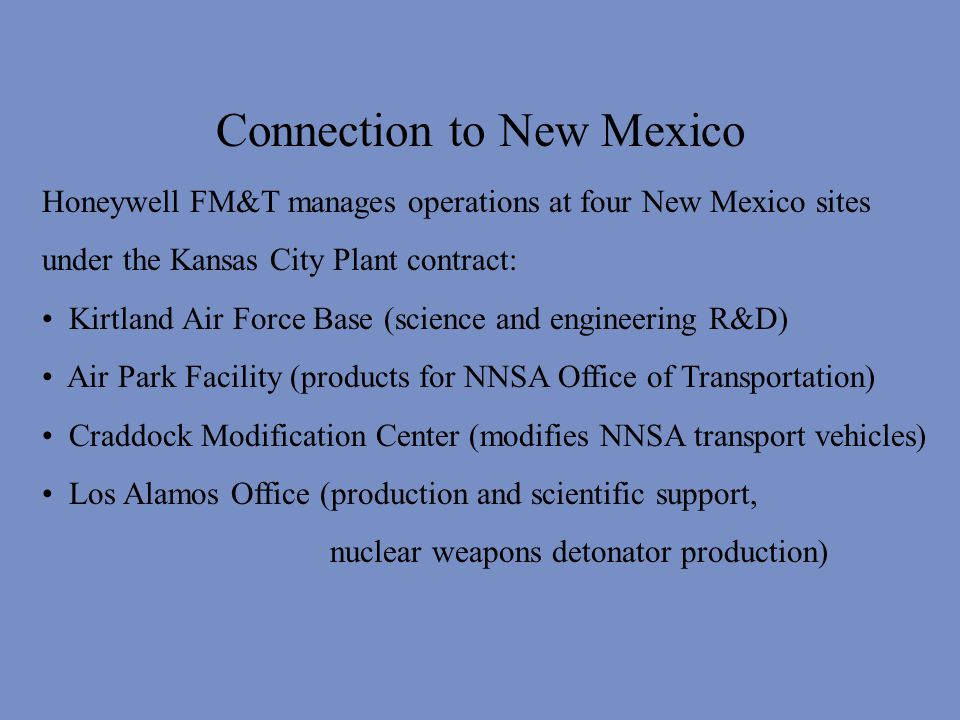 Connection to New Mexico Honeywell FM&T manages operations at four New Mexico sites under the Kansas City Plant contract: Kirtland Air Force Base (science and engineering R&D) Air Park Facility (products for NNSA Office of Transportation) Craddock Modification Center (modifies NNSA transport vehicles) Los Alamos Office (production and scientific support, nuclear weapons detonator production)