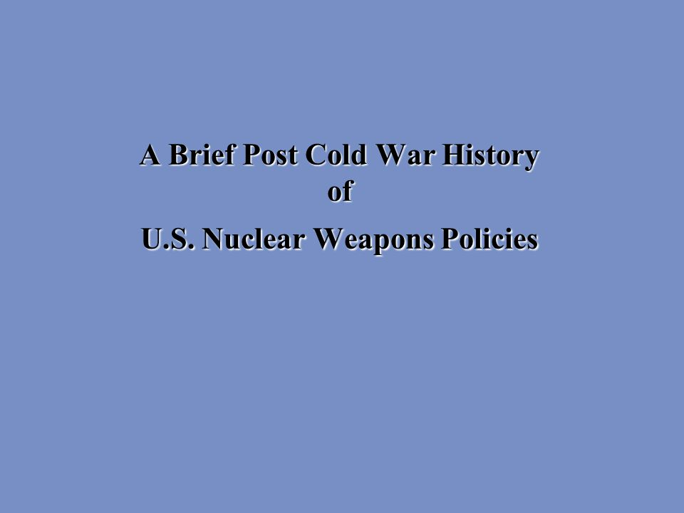 A Brief Post Cold War History of U.S. Nuclear Weapons Policies