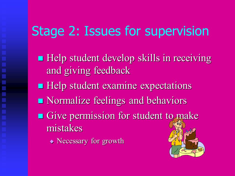 Stage 2: Issues for supervision Help student develop skills in receiving and giving feedback Help student develop skills in receiving and giving feedback Help student examine expectations Help student examine expectations Normalize feelings and behaviors Normalize feelings and behaviors Give permission for student to make mistakes Give permission for student to make mistakes  Necessary for growth