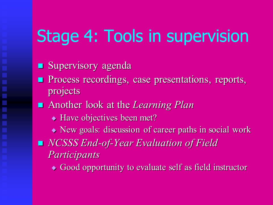 Stage 4: Tools in supervision Supervisory agenda Supervisory agenda Process recordings, case presentations, reports, projects Process recordings, case presentations, reports, projects Another look at the Learning Plan Another look at the Learning Plan  Have objectives been met.