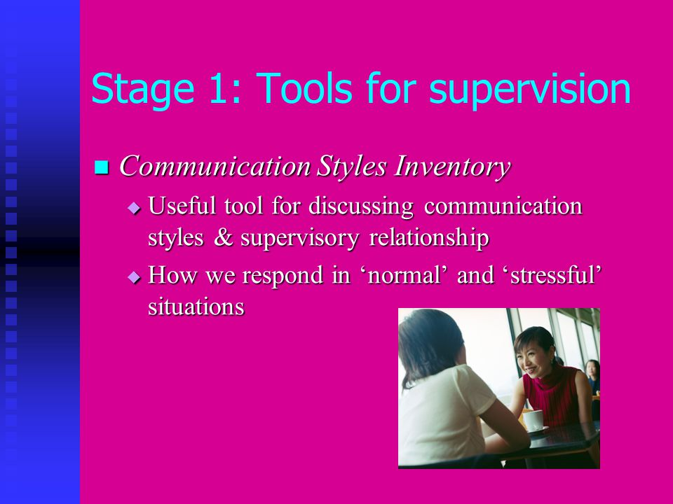 Stage 1: Tools for supervision Communication Styles Inventory Communication Styles Inventory  Useful tool for discussing communication styles & supervisory relationship  How we respond in 'normal' and 'stressful' situations