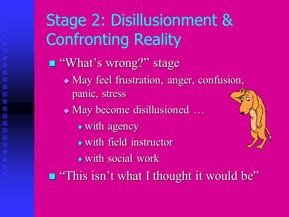 Stage 2: Disillusionment & Confronting Reality What's wrong stage What's wrong stage  May feel frustration, anger, confusion, panic, stress  May become disillusioned …  with agency  with field instructor  with social work This isn't what I thought it would be This isn't what I thought it would be