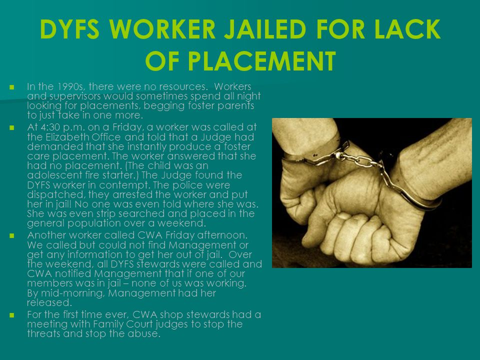 DYFS WORKER JAILED FOR LACK OF PLACEMENT In the 1990s, there were no resources. Workers and supervisors would sometimes spend all night looking for pl