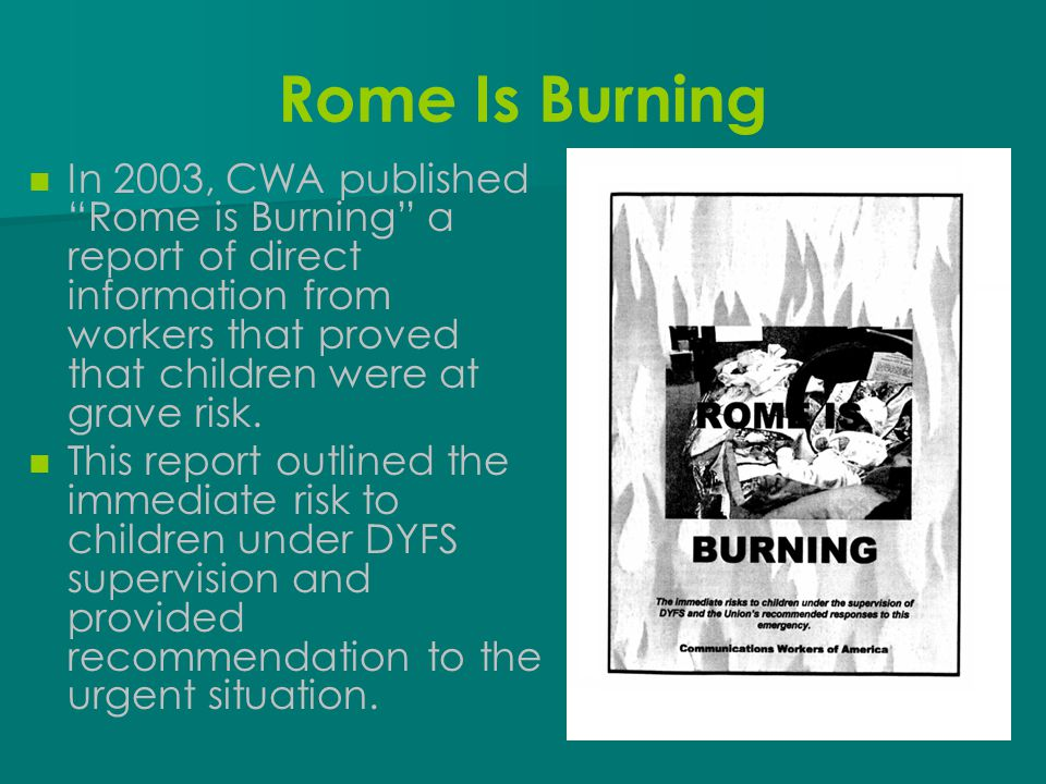 "Rome Is Burning In 2003, CWA published ""Rome is Burning"" a report of direct information from workers that proved that children were at grave risk. Thi"