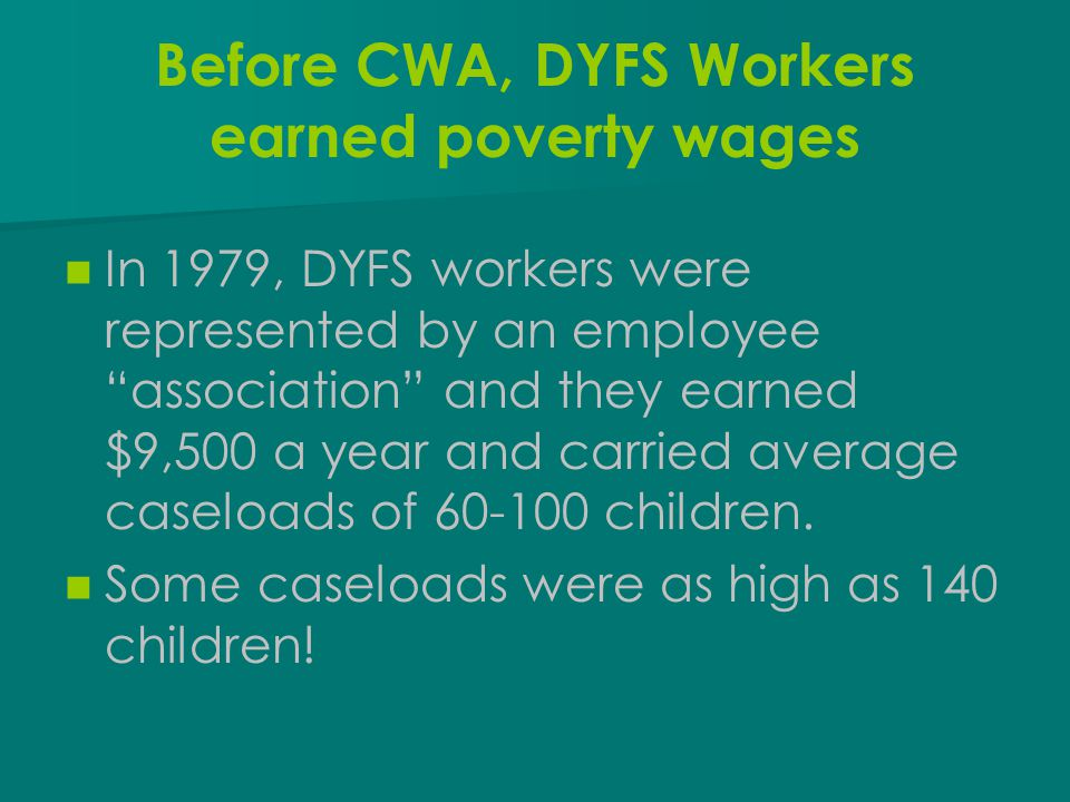 "Before CWA, DYFS Workers earned poverty wages In 1979, DYFS workers were represented by an employee ""association"" and they earned $9,500 a year and ca"