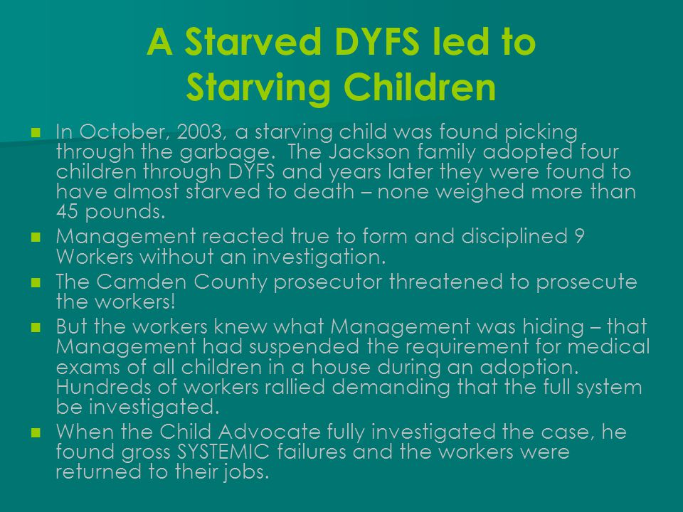 A Starved DYFS led to Starving Children In October, 2003, a starving child was found picking through the garbage. The Jackson family adopted four chil