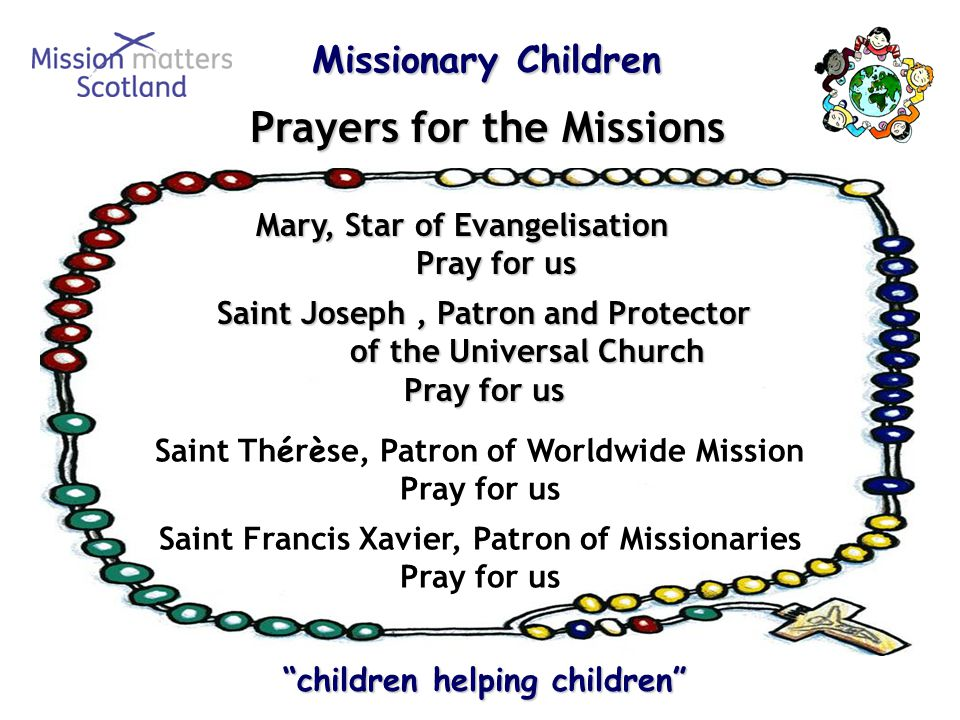 Missionary Children Missionary Children children helping children children helping children Prayers for the Missions Saint Joseph, Patron and Protector of the Universal Church Pray for us Mary, Star of Evangelisation Pray for us Saint Th é r è se, Patron of Worldwide Mission Pray for us Saint Francis Xavier, Patron of Missionaries Pray for us