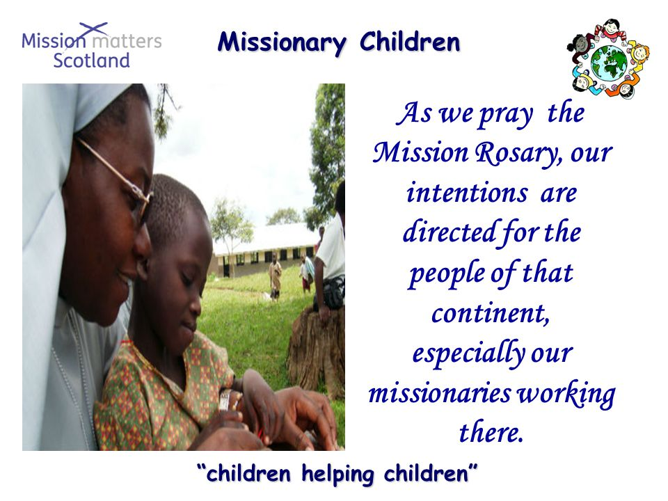 Missionary Children Missionary Children children helping children children helping children As we pray the Mission Rosary, our intentions are directed for the people of that continent, especially our missionaries working there.