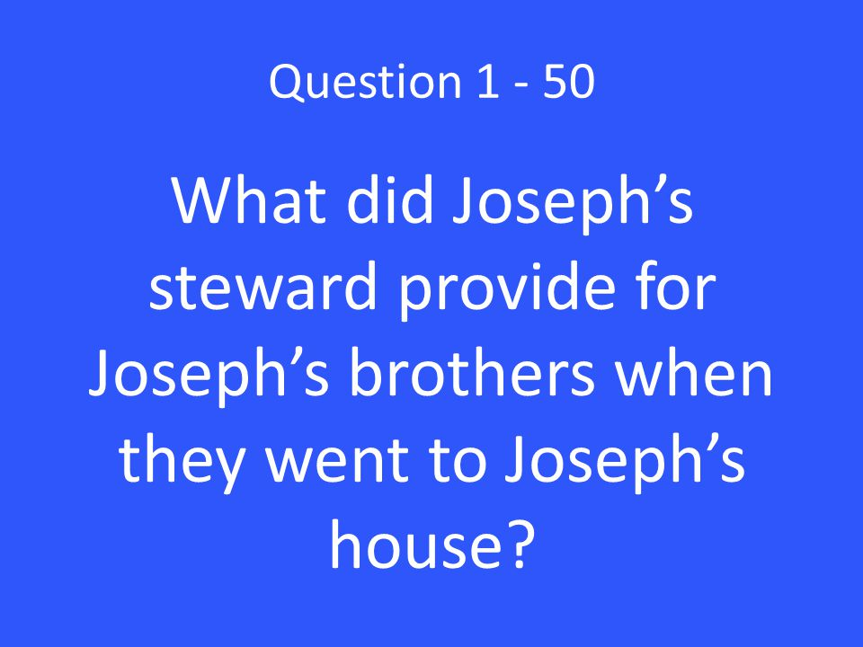 Question 1 - 50 What did Joseph's steward provide for Joseph's brothers when they went to Joseph's house