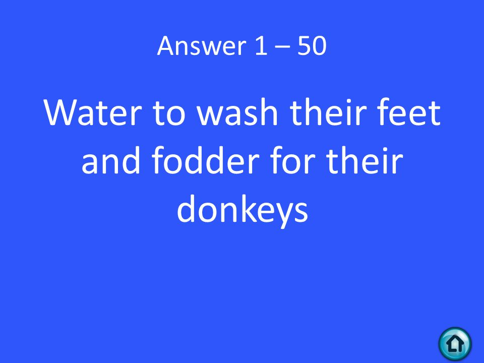 Answer 1 – 50 Water to wash their feet and fodder for their donkeys