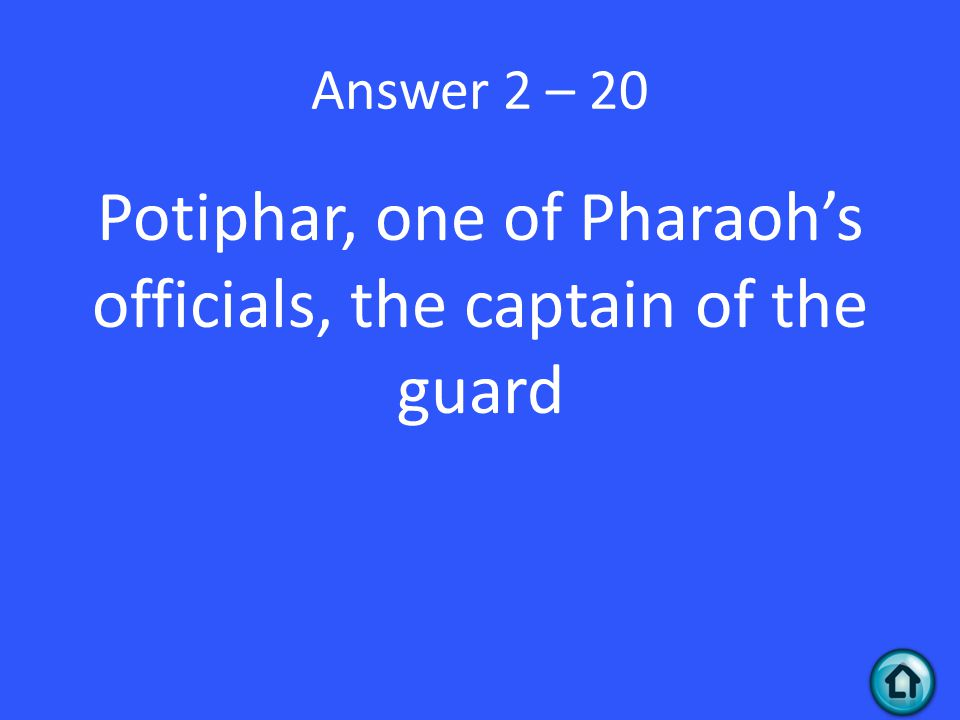 Answer 2 – 20 Potiphar, one of Pharaoh's officials, the captain of the guard