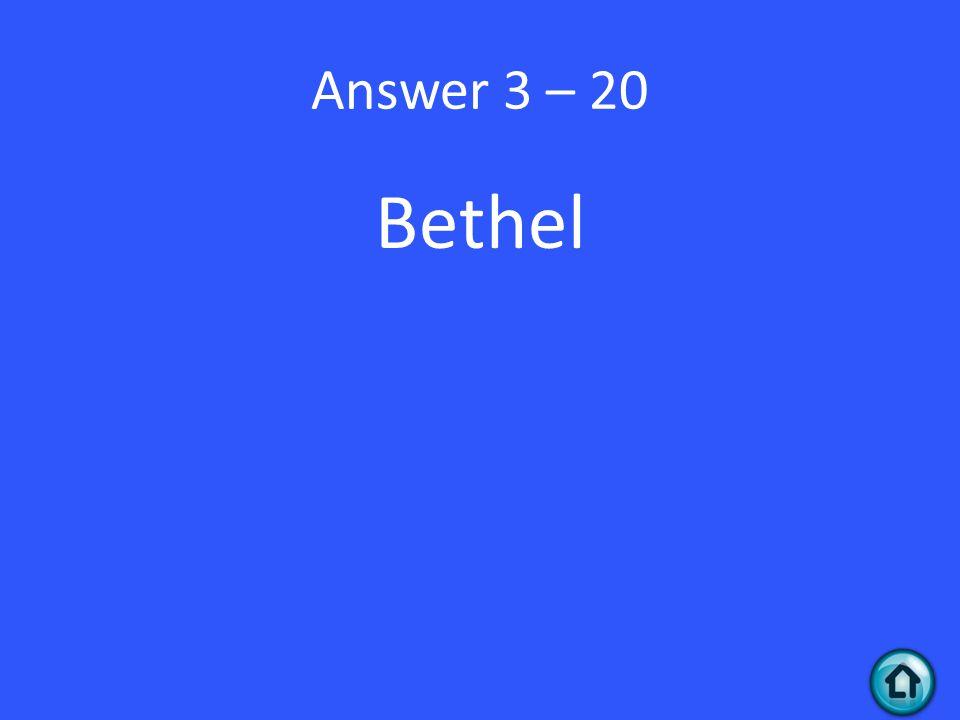 Answer 3 – 20 Bethel