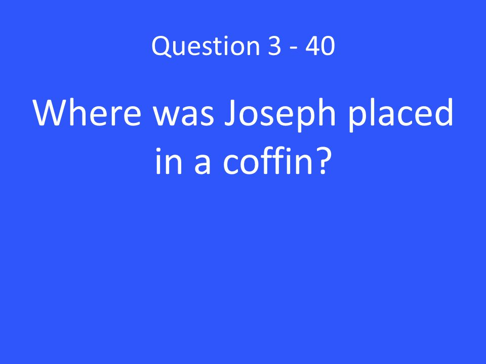 Question 3 - 40 Where was Joseph placed in a coffin