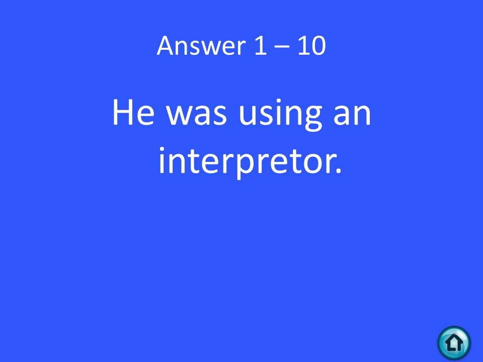 Answer 1 – 10 He was using an interpretor.