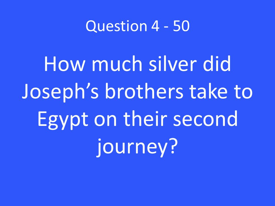 Question 4 - 50 How much silver did Joseph's brothers take to Egypt on their second journey?