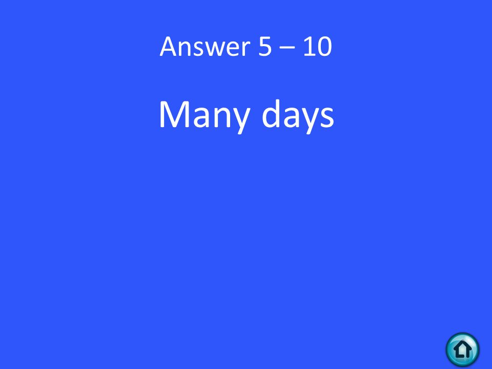Answer 5 – 10 Many days