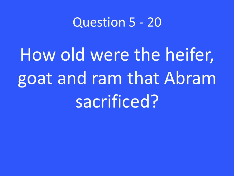 Question 5 - 20 How old were the heifer, goat and ram that Abram sacrificed