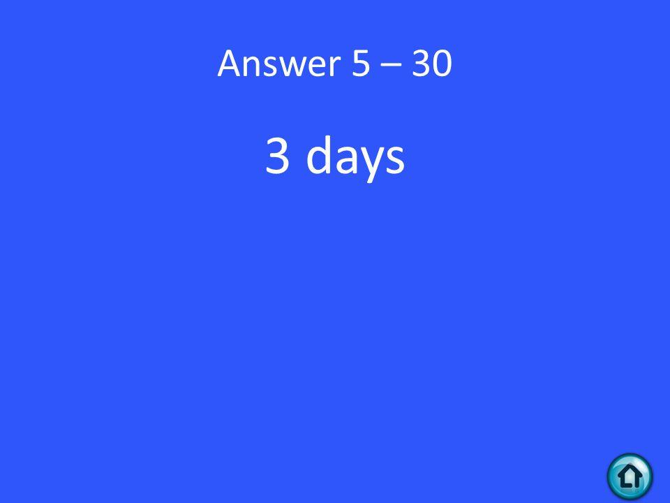 Answer 5 – 30 3 days