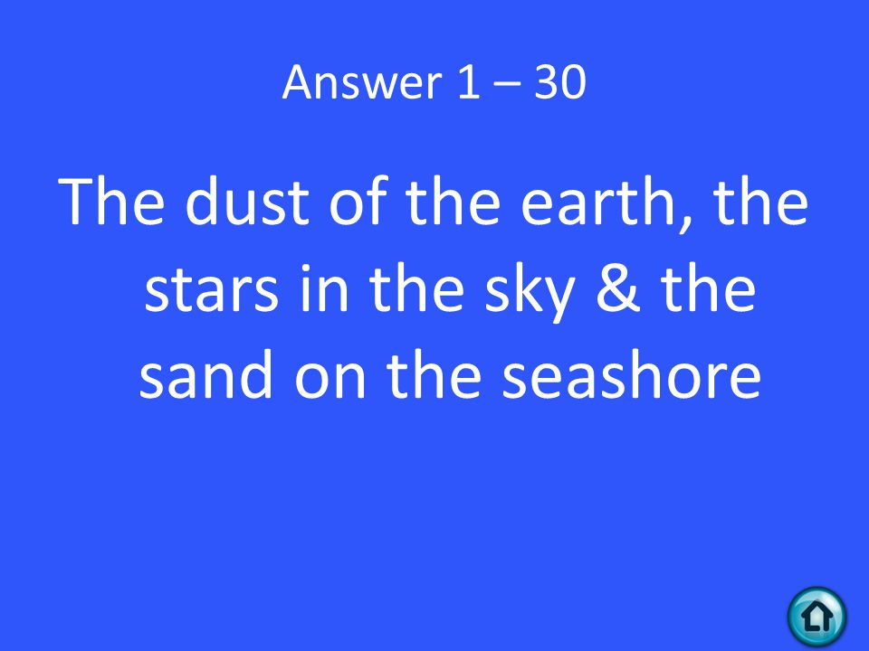 Answer 1 – 30 The dust of the earth, the stars in the sky & the sand on the seashore